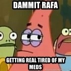 Getting real tired of your shit - Dammit rafa getting real tired of my meds