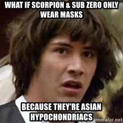 what if meme - What if Scorpion & Sub Zero only wear masks Because they're Asian HYPOCHONDRIACS
