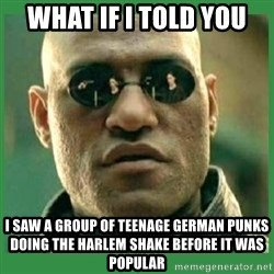 Matrix Morpheus - what if I told you i saw a group of teenage german punks doing the harlem shake before it was popular