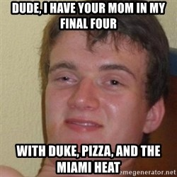 really high guy - Dude, I have your mom in my Final Four with Duke, Pizza, and the Miami Heat