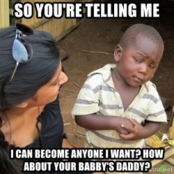 Skeptical 3rd World Kid - So you're telling me I can become anyone i want? how about your babby's daddy?