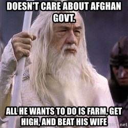 White Gandalf - doesn't care about afghan govt. all he wants to do is farm, get high, and beat his wife