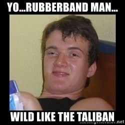 Drug guy meme  - yo...rubberband man... wild like the taliban
