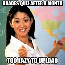 Unhelpful High School Teacher - grades quiz after a month too lazy to upload