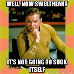 Captain Kirk - Well, now sweetheart It's not going to suck itself