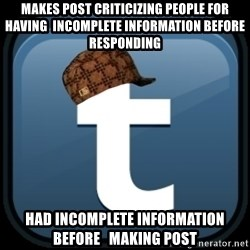 Scumblr - MAKES POST CRITICIZING PEOPLE FOR HAVING  INCOMPLETE INFORMATION BEFORE RESPONDING HAD INCOMPLETE INFORMATION BEFORE   MAKING POST