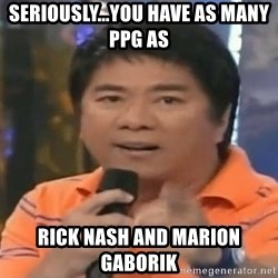 willie revillame you dont do that to me - SERIOUSLY...YOU HAVE AS MANY PPG AS  RICK NASH AND MARION GABORIK