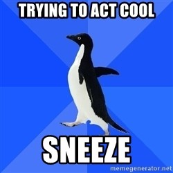Socially Awkward Penguin - trying to act cool sneeze