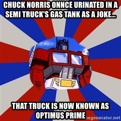 Optimus Prime - Chuck Norris onNce urinated in a semi truck's gas tank as a joke... That truck is now known as Optimus Prime