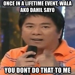willie revillame you dont do that to me - once in a lifetime event, wala ako dahil sayo you dont do that to me