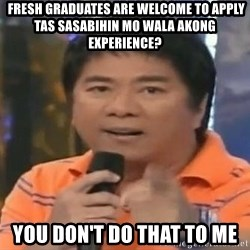willie revillame you dont do that to me -  fresh graduates are welcome to apply tas sasabihin mo wala akong experience? you don't do that to me