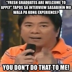 "willie revillame you dont do that to me - ""fresh graduates are welcome to apply"" tapos sa interview sasabihin mo wala pa kong experience? you don't do that to me!"