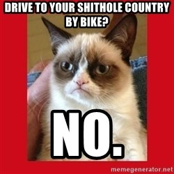 No cat - Drive to your shithole country by bike? no.