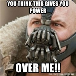 Bane - you think this gives you power over me!!