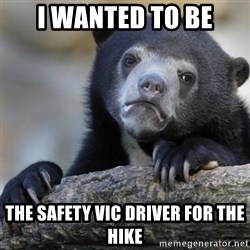 Confession Bear - i wanted to be the safety vic driver for the hike