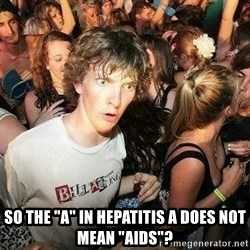 "-Sudden Clarity Clarence -  So the ""A"" in Hepatitis a does not mean ""aids""?"