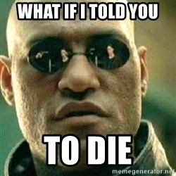 What If I Told You - What if i told you to die