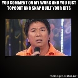 Willie Revillame me - you comment on my work and you just topcoat and snap built your kits