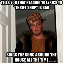 """Scumbag Steve - tells you that reading to lyrics to """"thrift shop"""" is bad sings the song around the house all the time"""