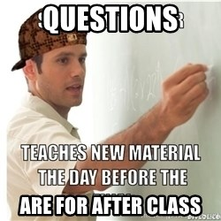 Scumbag Teacher - Questions  ARE FOR AFTER CLASS