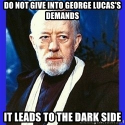 Obi Wan Kenobi  - do not give into george lucas's demands it leads to the dark side