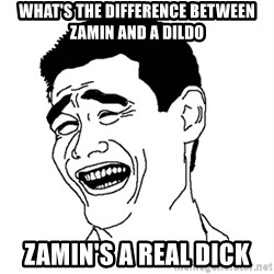 Asian Troll Face - What's the difference between zamin and a dildo Zamin's a real dick