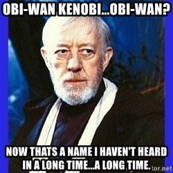 Obi Wan Kenobi  - Obi-Wan Kenobi...Obi-Wan?  Now thats a name I haven't heard in a long time...a long time.