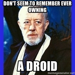 Obi Wan Kenobi  - Don't seem to remember ever owning a droid
