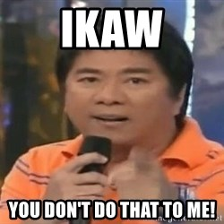 willie revillame you dont do that to me - ikaw you don't do that to me!