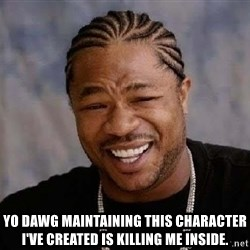 Yo Dawg -  yo dawg maintaining this character i've created is killing me inside.