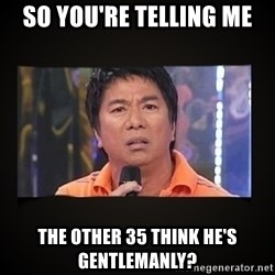 Willie Revillame me - So you're telling me The other 35 think he's gentlemanly?