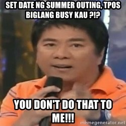willie revillame you dont do that to me - Set date ng summer outing, tpos biglang busy kau ?!? you don't do that to me!!!