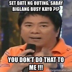 willie revillame you dont do that to me - set date ng outing, sabay biglang busy kayo ?!? you don't do that to me !!!