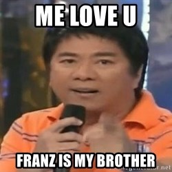 willie revillame you dont do that to me - ME LOVE U FRANZ IS MY BROTHER