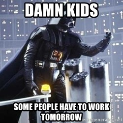 Darth Vader Shaking Fist - damn kids some people have to work tomorrow