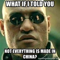 What If I Told You - What if I told you Not everything is made in China?