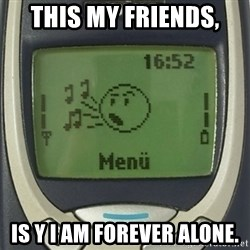 Nokia3310 Forever Alone - This my friends, Is y I am forever alone.