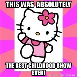 Hello Kitty - This wAs  absolutely  The best childhood show ever!