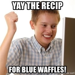 First Day on the internet kid - YAY THE RECIP FOR BLUE WAFFLES!