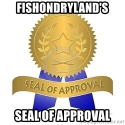official seal of approval - Fishondryland's Seal of approval