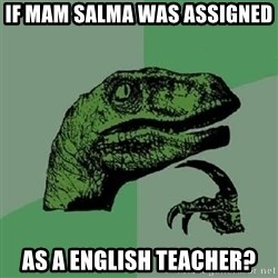 Philosoraptor - if mam salma was assigned  as a english teacher?