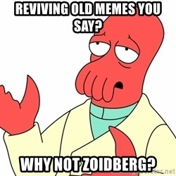 Why not zoidberg? - Reviving Old Memes you say? Why not zoidberg?
