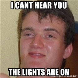 really high guy - i cant hear you the lights are on
