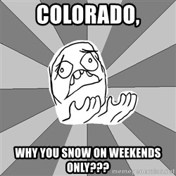 Whyyy??? - colorado, why you snow on weekends only???
