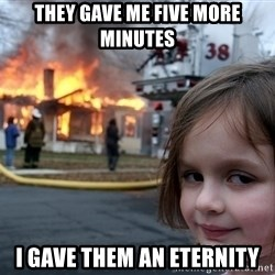 Disaster Girl - They gave me five more minutes I gave them an eternity