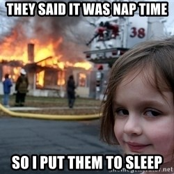 Disaster Girl - They said it was nap time So i put them to sleep