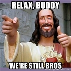 buddy jesus - relax, buddy we're still bros