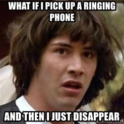 Conspiracy Keanu - what if i pick up a ringing phone and then i just disappear