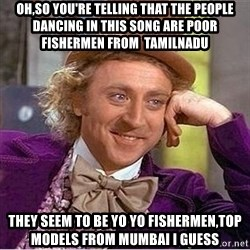 Oh so you're - oh,so you're telling that the people dancing in this song are poor fishermen from  tamilnadu they seem to be yo yo fishermen,top models from mumbai i guess