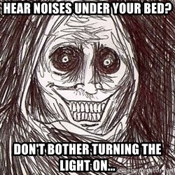Horrifying House Guest - Hear noIses under your bed? Don't bother turning the light on...